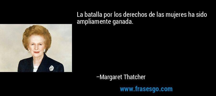 La batalla por los derechos de las mujeres ha sido ampliamente ganada. – Margaret Thatcher