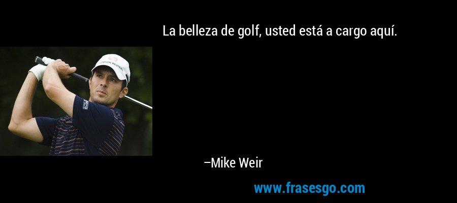 La belleza de golf, usted está a cargo aquí. – Mike Weir