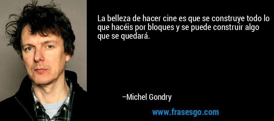 La belleza de hacer cine es que se construye todo lo que hacéis por bloques y se puede construir algo que se quedará. – Michel Gondry