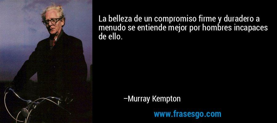 La belleza de un compromiso firme y duradero a menudo se entiende mejor por hombres incapaces de ello. – Murray Kempton