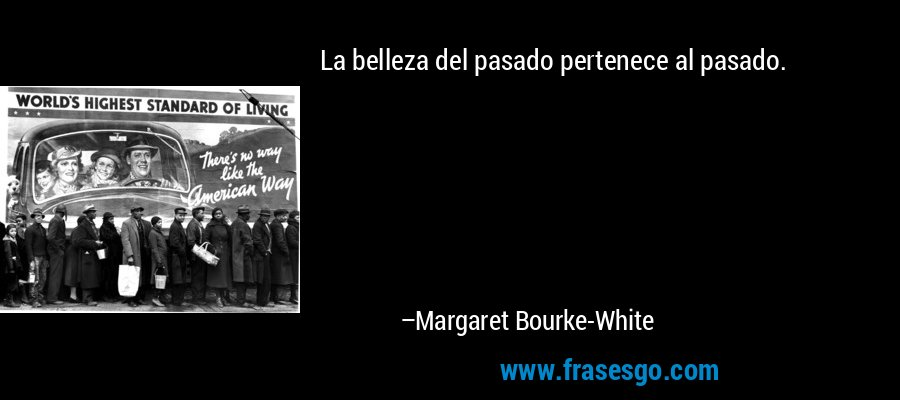 La belleza del pasado pertenece al pasado. – Margaret Bourke-White