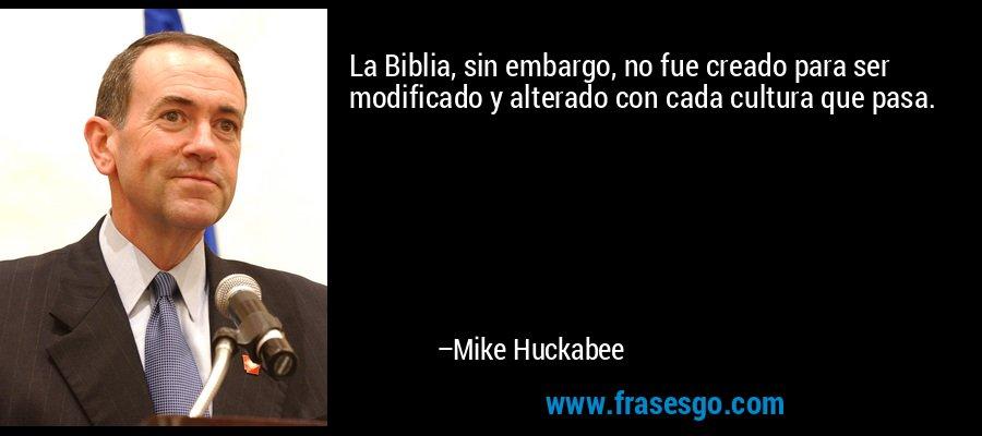 La Biblia, sin embargo, no fue creado para ser modificado y alterado con cada cultura que pasa. – Mike Huckabee