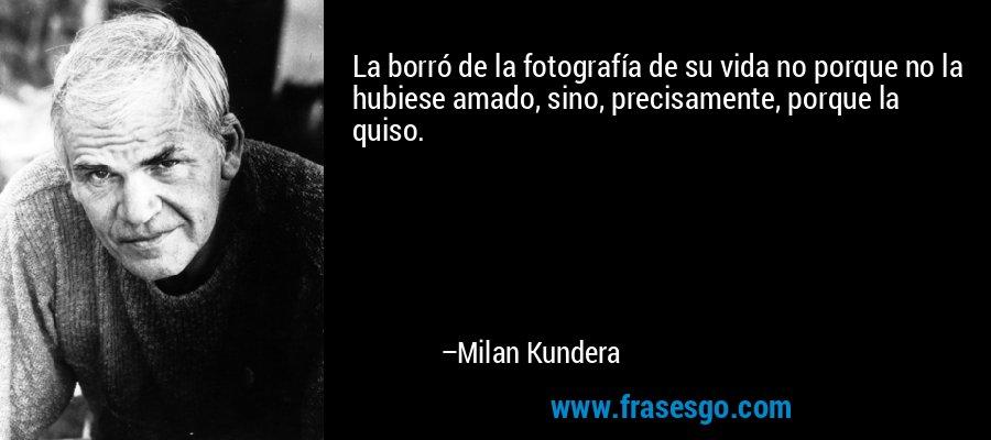 La borró de la fotografía de su vida no porque no la hubiese amado, sino, precisamente, porque la quiso. – Milan Kundera