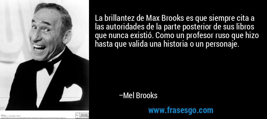 La brillantez de Max Brooks es que siempre cita a las autoridades de la parte posterior de sus libros que nunca existió. Como un profesor ruso que hizo hasta que valida una historia o un personaje. – Mel Brooks