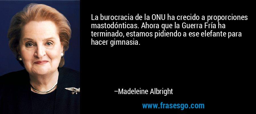 La burocracia de la ONU ha crecido a proporciones mastodónticas. Ahora que la Guerra Fría ha terminado, estamos pidiendo a ese elefante para hacer gimnasia. – Madeleine Albright