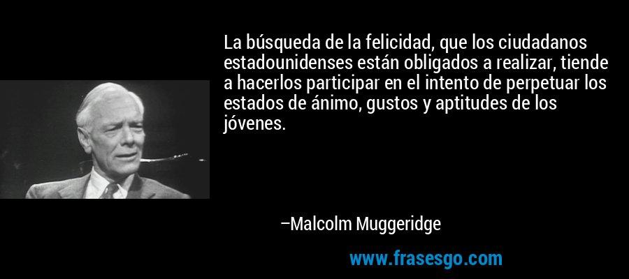 La búsqueda de la felicidad, que los ciudadanos estadounidenses están obligados a realizar, tiende a hacerlos participar en el intento de perpetuar los estados de ánimo, gustos y aptitudes de los jóvenes. – Malcolm Muggeridge