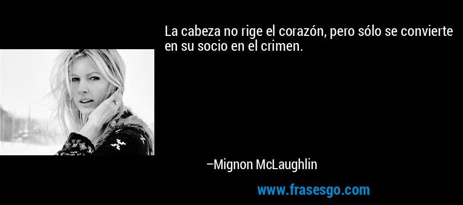 La cabeza no rige el corazón, pero sólo se convierte en su socio en el crimen. – Mignon McLaughlin