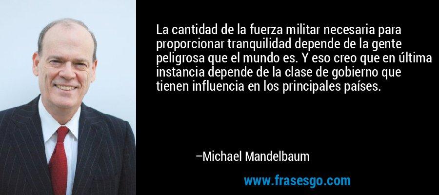 La cantidad de la fuerza militar necesaria para proporcionar tranquilidad depende de la gente peligrosa que el mundo es. Y eso creo que en última instancia depende de la clase de gobierno que tienen influencia en los principales países. – Michael Mandelbaum