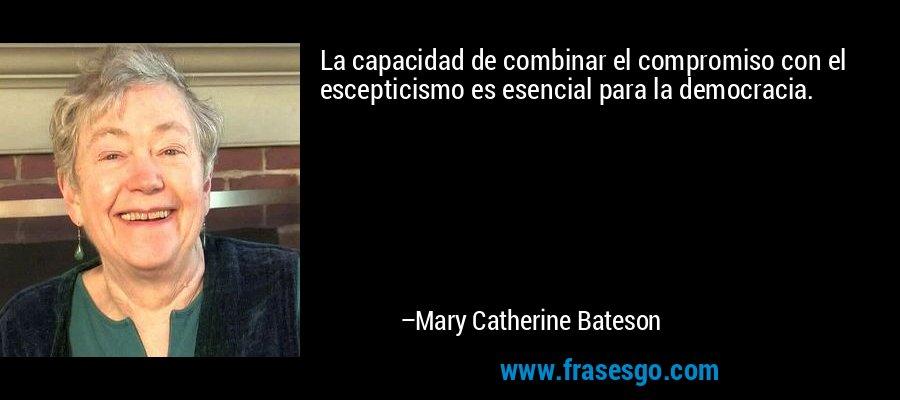 La capacidad de combinar el compromiso con el escepticismo es esencial para la democracia. – Mary Catherine Bateson
