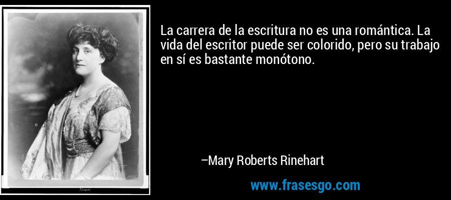 La carrera de la escritura no es una romántica. La vida del escritor puede ser colorido, pero su trabajo en sí es bastante monótono. – Mary Roberts Rinehart