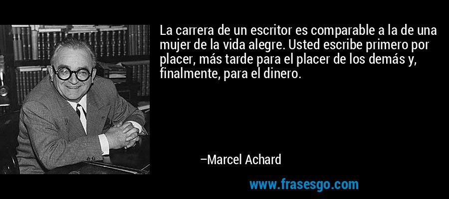 La carrera de un escritor es comparable a la de una mujer de la vida alegre. Usted escribe primero por placer, más tarde para el placer de los demás y, finalmente, para el dinero. – Marcel Achard