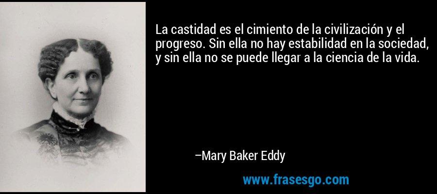 La castidad es el cimiento de la civilización y el progreso. Sin ella no hay estabilidad en la sociedad, y sin ella no se puede llegar a la ciencia de la vida. – Mary Baker Eddy