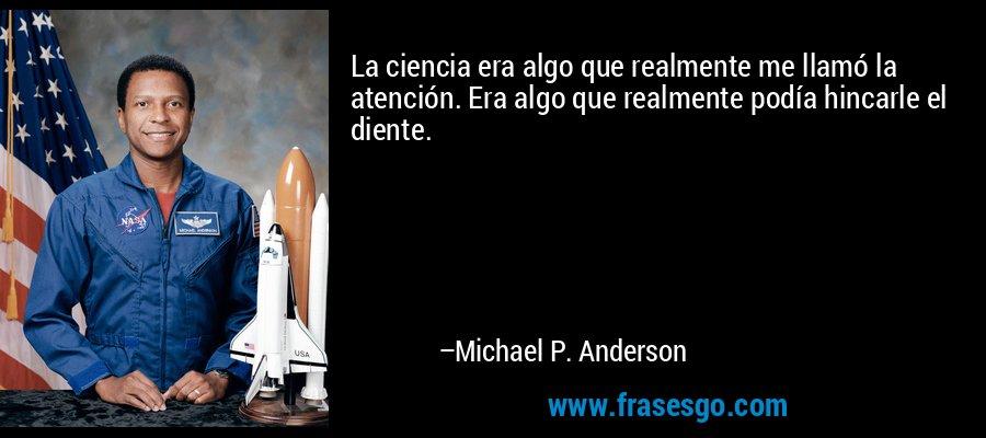 La ciencia era algo que realmente me llamó la atención. Era algo que realmente podía hincarle el diente. – Michael P. Anderson