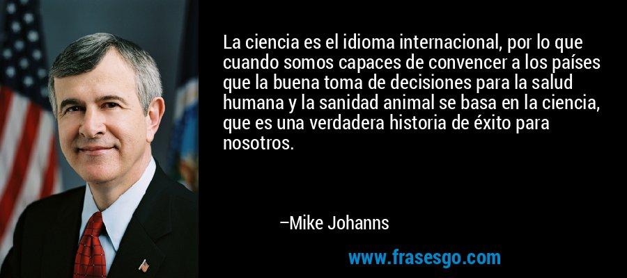 La ciencia es el idioma internacional, por lo que cuando somos capaces de convencer a los países que la buena toma de decisiones para la salud humana y la sanidad animal se basa en la ciencia, que es una verdadera historia de éxito para nosotros. – Mike Johanns