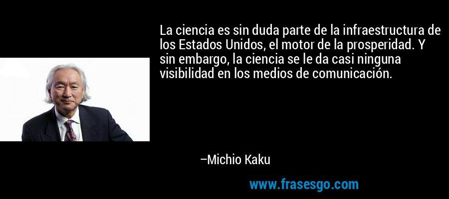La ciencia es sin duda parte de la infraestructura de los Estados Unidos, el motor de la prosperidad. Y sin embargo, la ciencia se le da casi ninguna visibilidad en los medios de comunicación. – Michio Kaku