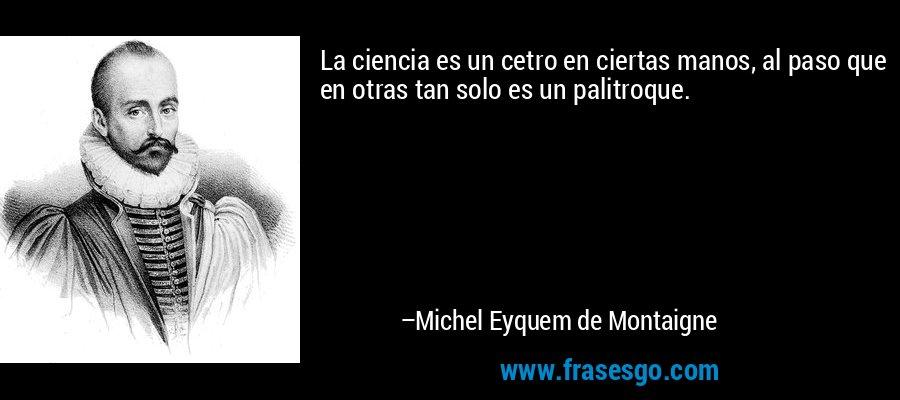 La ciencia es un cetro en ciertas manos, al paso que en otras tan solo es un palitroque. – Michel Eyquem de Montaigne