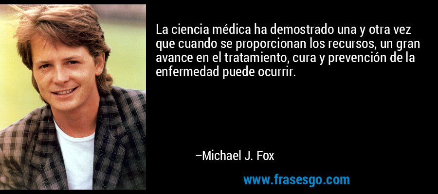 La ciencia médica ha demostrado una y otra vez que cuando se proporcionan los recursos, un gran avance en el tratamiento, cura y prevención de la enfermedad puede ocurrir. – Michael J. Fox