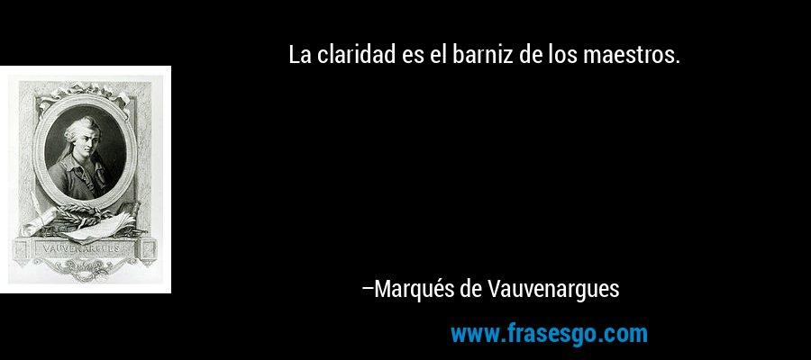 La claridad es el barniz de los maestros. – Marqués de Vauvenargues