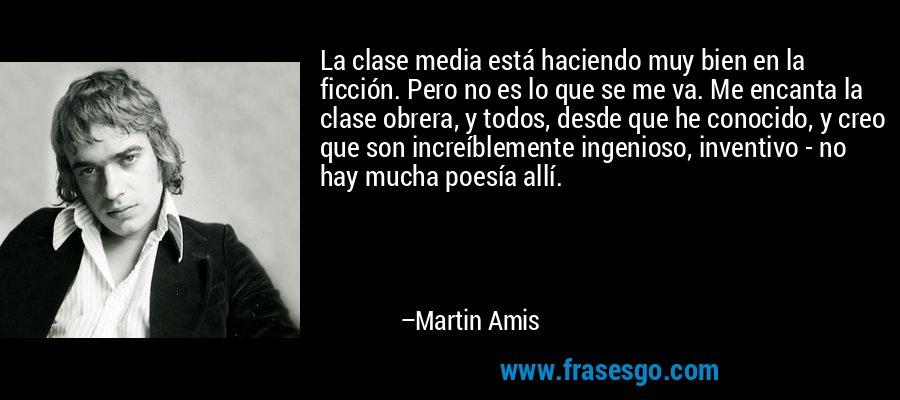 La clase media está haciendo muy bien en la ficción. Pero no es lo que se me va. Me encanta la clase obrera, y todos, desde que he conocido, y creo que son increíblemente ingenioso, inventivo - no hay mucha poesía allí. – Martin Amis