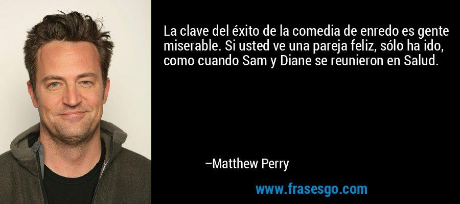 La clave del éxito de la comedia de enredo es gente miserable. Si usted ve una pareja feliz, sólo ha ido, como cuando Sam y Diane se reunieron en Salud. – Matthew Perry