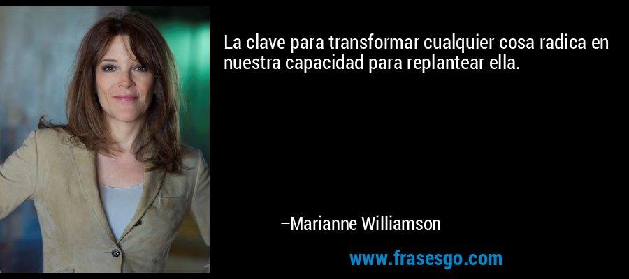 La clave para transformar cualquier cosa radica en nuestra capacidad para replantear ella. – Marianne Williamson