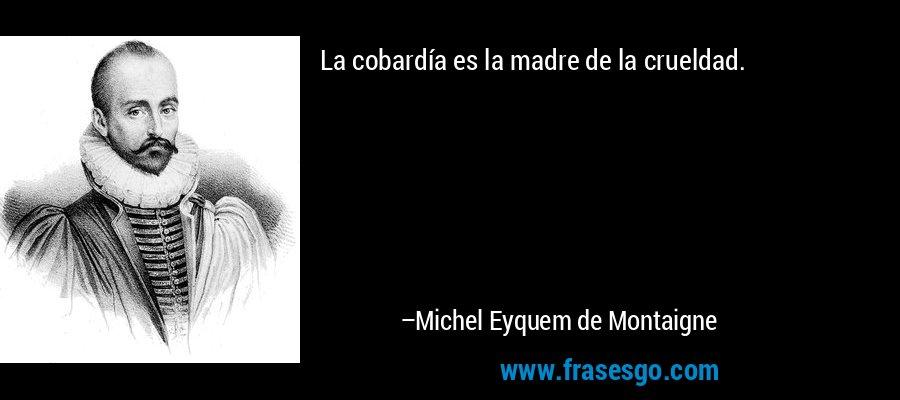 La cobardía es la madre de la crueldad. – Michel Eyquem de Montaigne