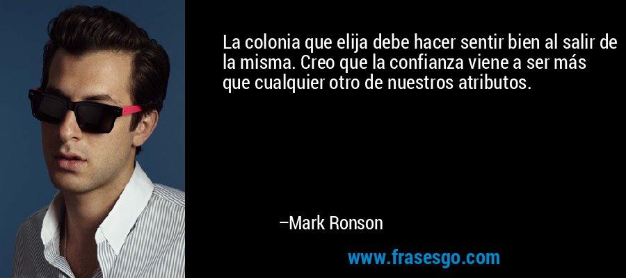 La colonia que elija debe hacer sentir bien al salir de la misma. Creo que la confianza viene a ser más que cualquier otro de nuestros atributos. – Mark Ronson