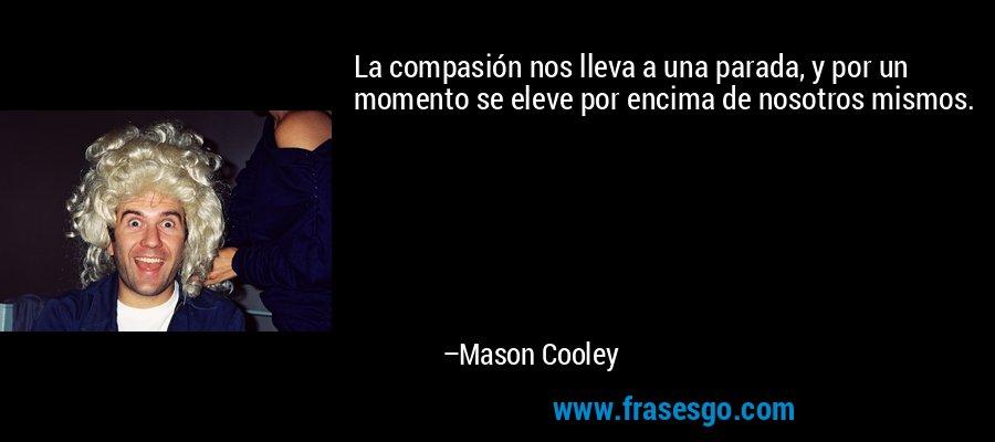 La compasión nos lleva a una parada, y por un momento se eleve por encima de nosotros mismos. – Mason Cooley