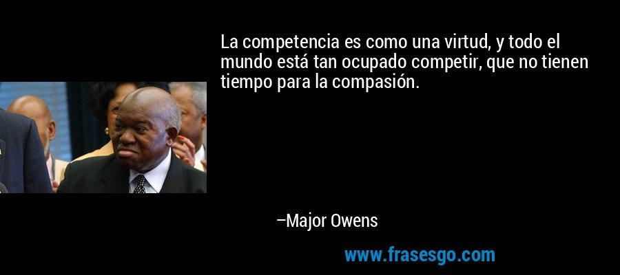 La competencia es como una virtud, y todo el mundo está tan ocupado competir, que no tienen tiempo para la compasión. – Major Owens