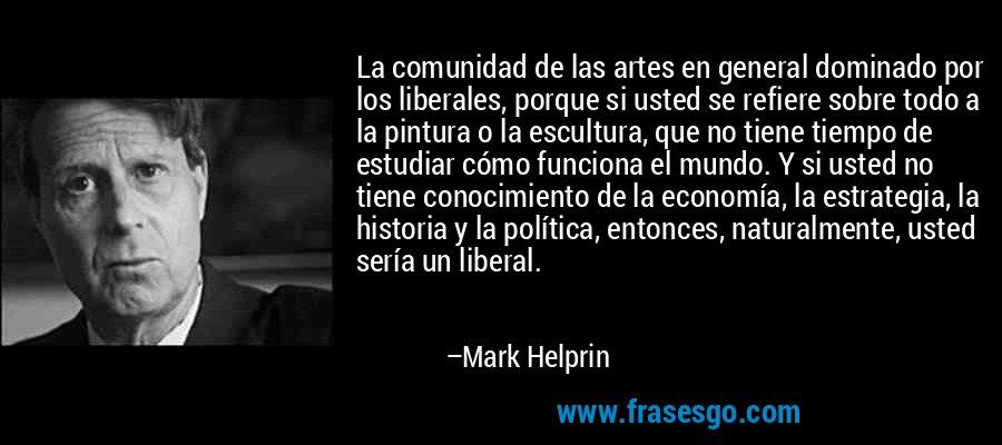 La comunidad de las artes en general dominado por los liberales, porque si usted se refiere sobre todo a la pintura o la escultura, que no tiene tiempo de estudiar cómo funciona el mundo. Y si usted no tiene conocimiento de la economía, la estrategia, la historia y la política, entonces, naturalmente, usted sería un liberal. – Mark Helprin