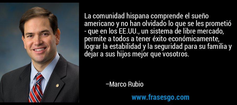 La comunidad hispana comprende el sueño americano y no han olvidado lo que se les prometió - que en los EE.UU., un sistema de libre mercado, permite a todos a tener éxito económicamente, lograr la estabilidad y la seguridad para su familia y dejar a sus hijos mejor que vosotros. – Marco Rubio