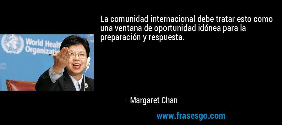 La comunidad internacional debe tratar esto como una ventana de oportunidad idónea para la preparación y respuesta. – Margaret Chan