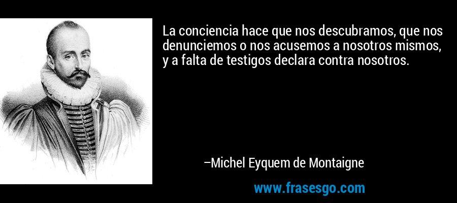 La conciencia hace que nos descubramos, que nos denunciemos o nos acusemos a nosotros mismos, y a falta de testigos declara contra nosotros. – Michel Eyquem de Montaigne
