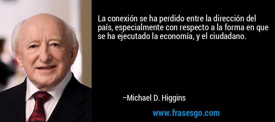 La conexión se ha perdido entre la dirección del país, especialmente con respecto a la forma en que se ha ejecutado la economía, y el ciudadano. – Michael D. Higgins