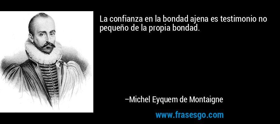 La confianza en la bondad ajena es testimonio no pequeño de la propia bondad. – Michel Eyquem de Montaigne