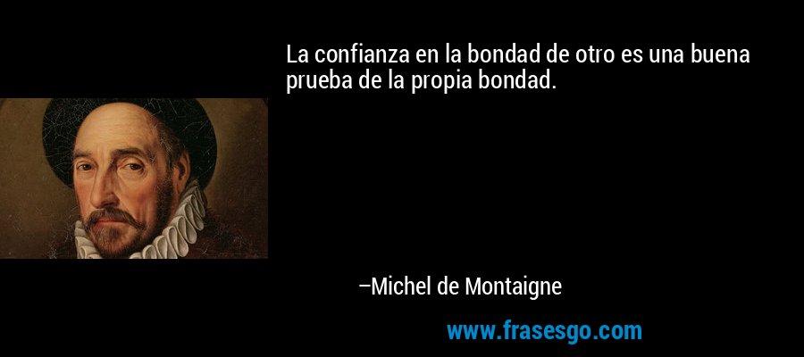 La confianza en la bondad de otro es una buena prueba de la propia bondad. – Michel de Montaigne