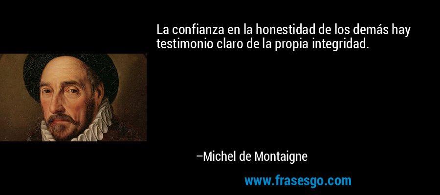 La confianza en la honestidad de los demás hay testimonio claro de la propia integridad. – Michel de Montaigne