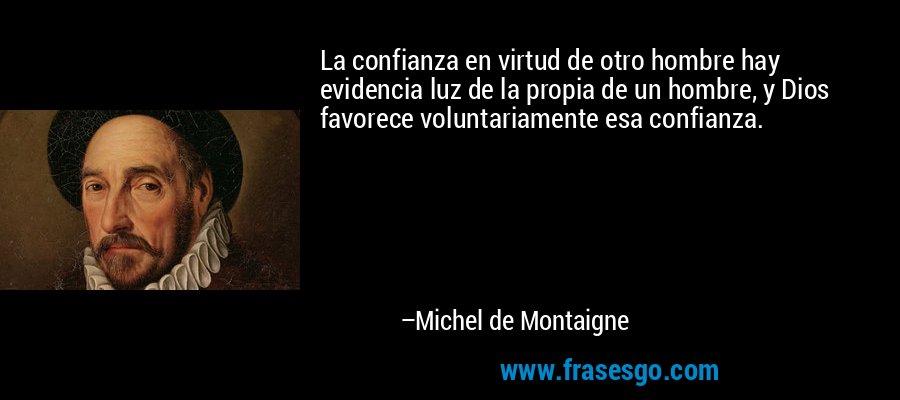 La confianza en virtud de otro hombre hay evidencia luz de la propia de un hombre, y Dios favorece voluntariamente esa confianza. – Michel de Montaigne