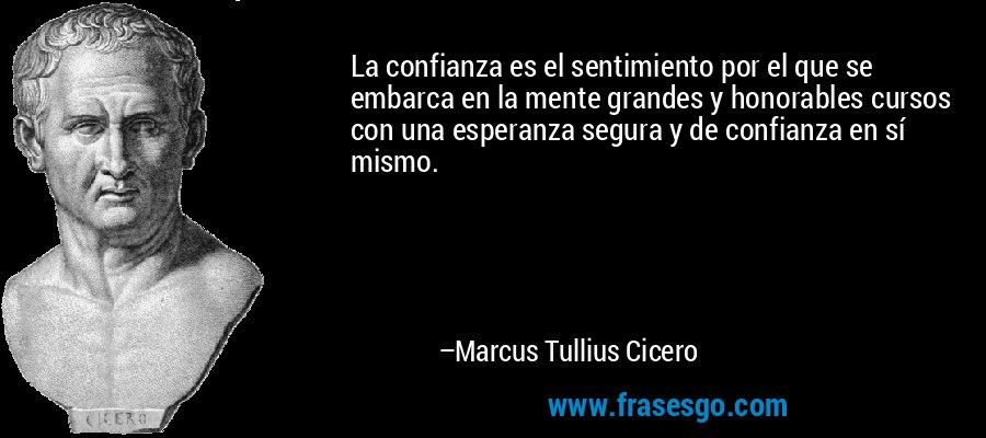 La confianza es el sentimiento por el que se embarca en la mente grandes y honorables cursos con una esperanza segura y de confianza en sí mismo. – Marcus Tullius Cicero