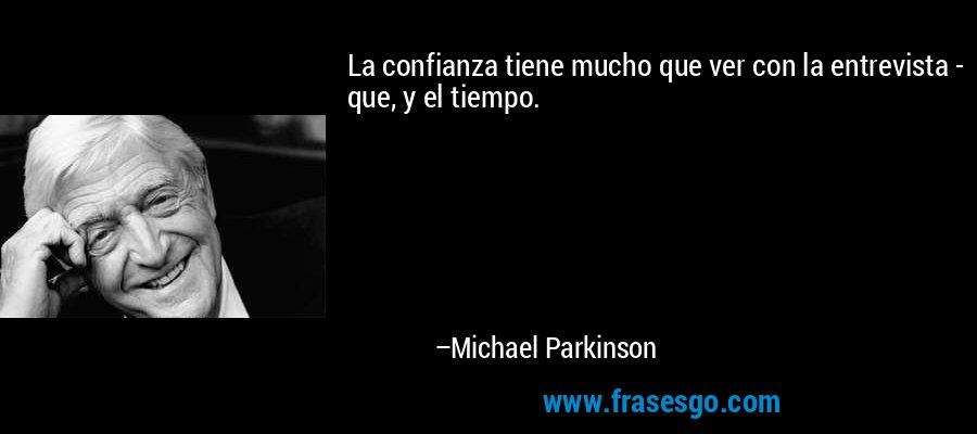 La confianza tiene mucho que ver con la entrevista - que, y el tiempo. – Michael Parkinson