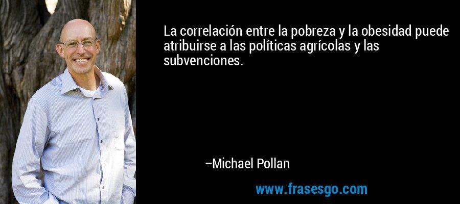 La correlación entre la pobreza y la obesidad puede atribuirse a las políticas agrícolas y las subvenciones. – Michael Pollan