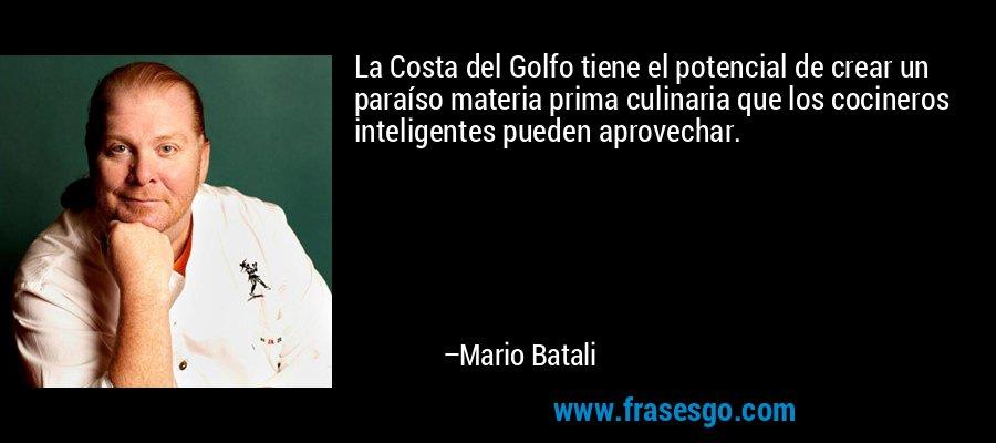 La Costa del Golfo tiene el potencial de crear un paraíso materia prima culinaria que los cocineros inteligentes pueden aprovechar. – Mario Batali