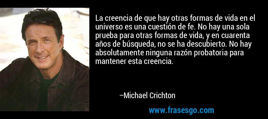 La creencia de que hay otras formas de vida en el universo es una cuestión de fe. No hay una sola prueba para otras formas de vida, y en cuarenta años de búsqueda, no se ha descubierto. No hay absolutamente ninguna razón probatoria para mantener esta creencia. – Michael Crichton