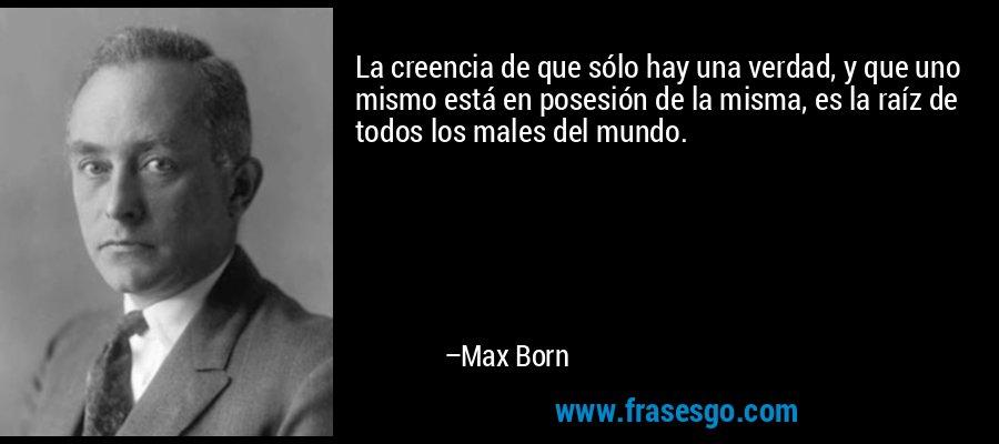 La creencia de que sólo hay una verdad, y que uno mismo está en posesión de la misma, es la raíz de todos los males del mundo. – Max Born