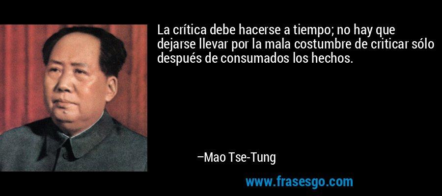 La crítica debe hacerse a tiempo; no hay que dejarse llevar por la mala costumbre de criticar sólo después de consumados los hechos. – Mao Tse-Tung