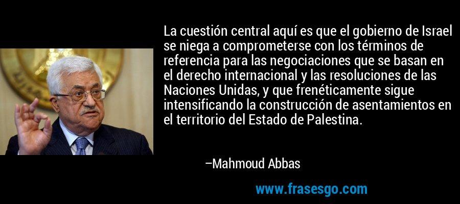 La cuestión central aquí es que el gobierno de Israel se niega a comprometerse con los términos de referencia para las negociaciones que se basan en el derecho internacional y las resoluciones de las Naciones Unidas, y que frenéticamente sigue intensificando la construcción de asentamientos en el territorio del Estado de Palestina. – Mahmoud Abbas