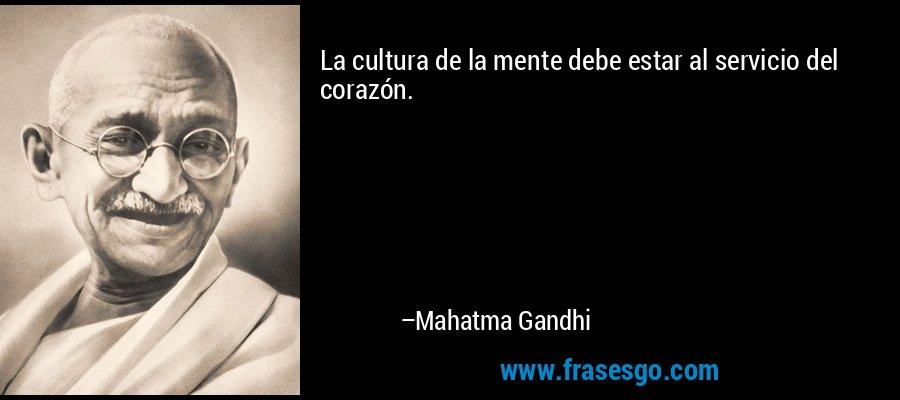 La cultura de la mente debe estar al servicio del corazón. – Mahatma Gandhi