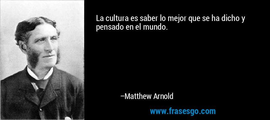 La cultura es saber lo mejor que se ha dicho y pensado en el mundo. – Matthew Arnold