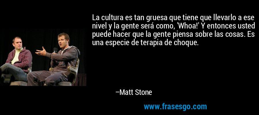 La cultura es tan gruesa que tiene que llevarlo a ese nivel y la gente será como, 'Whoa!' Y entonces usted puede hacer que la gente piensa sobre las cosas. Es una especie de terapia de choque. – Matt Stone