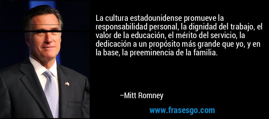 La cultura estadounidense promueve la responsabilidad personal, la dignidad del trabajo, el valor de la educación, el mérito del servicio, la dedicación a un propósito más grande que yo, y en la base, la preeminencia de la familia. – Mitt Romney